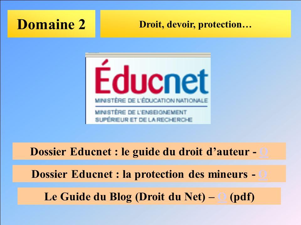Domaine 2 Droit, devoir, protection… Dossier Educnet : le guide du droit dauteur - OO Dossier Educnet : la protection des mineurs - OO Le Guide du Blo