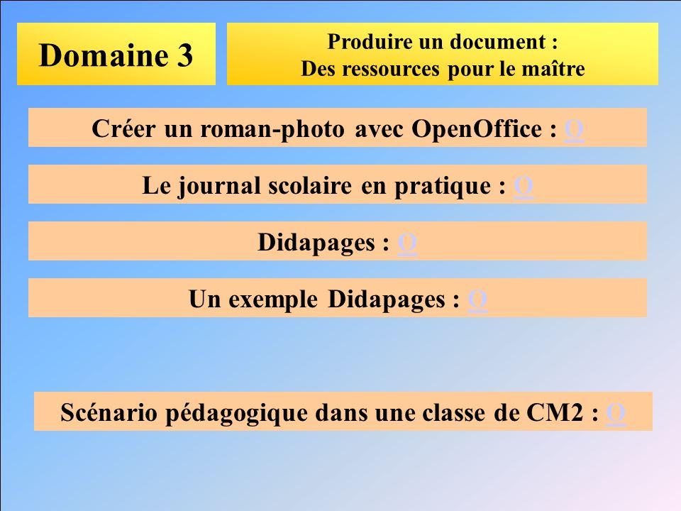 Domaine 3 Produire un document : Des ressources pour le maître Créer un roman-photo avec OpenOffice : OO Le journal scolaire en pratique : OO Didapage
