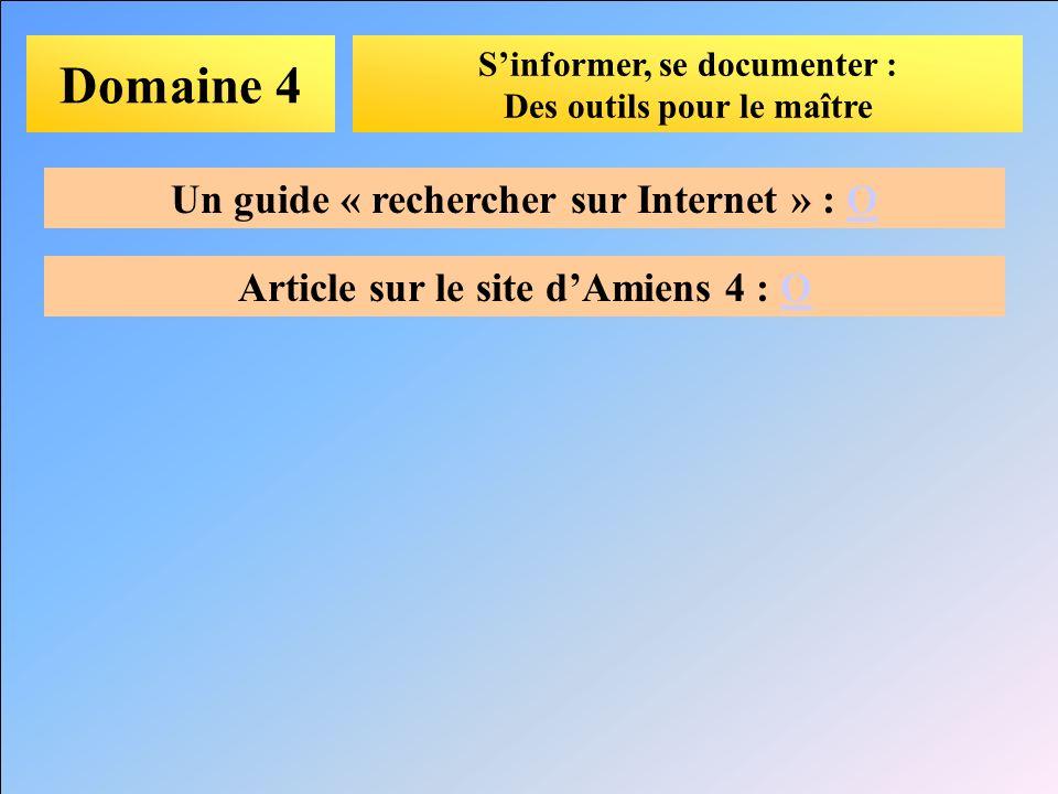 Domaine 4 Sinformer, se documenter : Des outils pour le maître Un guide « rechercher sur Internet » : OO Article sur le site dAmiens 4 : OO