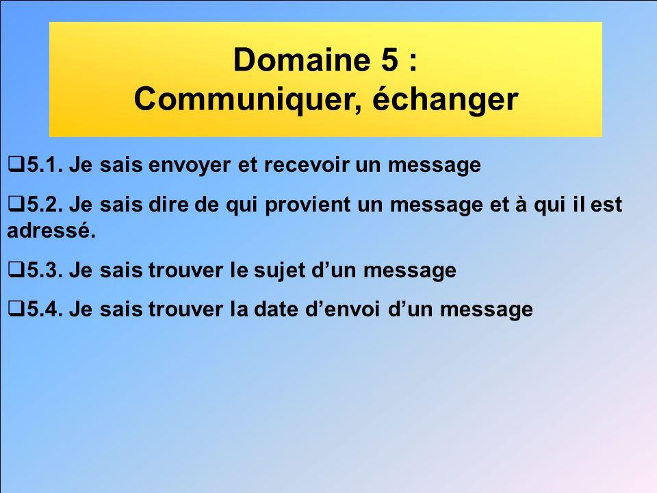 Domaine 5 : Communiquer, échanger 5.1. Je sais envoyer et recevoir un message 5.2. Je sais dire de qui provient un message et à qui il est adressé. 5.
