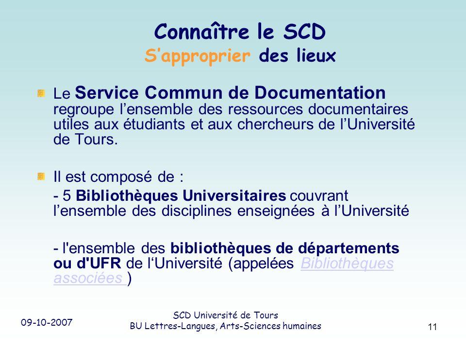 09-10-2007 SCD Université de Tours BU Lettres-Langues, Arts-Sciences humaines 11 Connaître le SCD Sapproprier des lieux Le Service Commun de Documenta