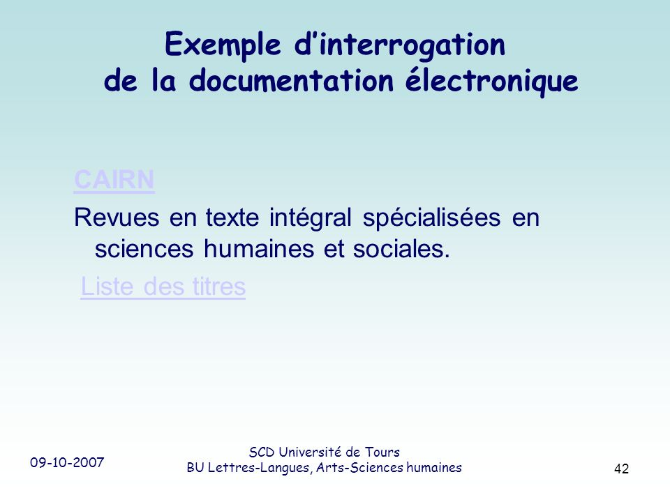 09-10-2007 SCD Université de Tours BU Lettres-Langues, Arts-Sciences humaines 42 Exemple dinterrogation de la documentation électronique CAIRN Revues en texte intégral spécialisées en sciences humaines et sociales.