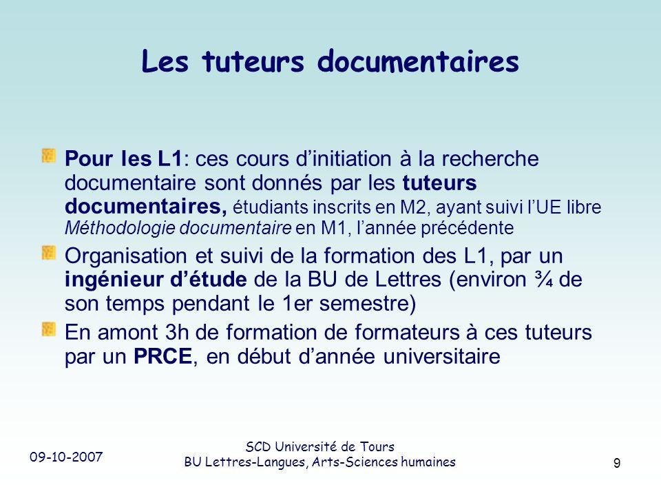 09-10-2007 SCD Université de Tours BU Lettres-Langues, Arts-Sciences humaines 9 Les tuteurs documentaires Pour les L1: ces cours dinitiation à la rech