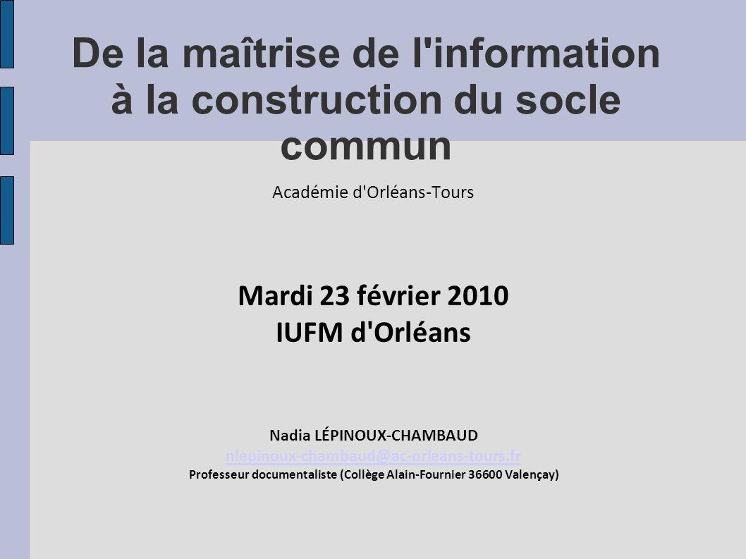 De la maîtrise de l'information à la construction du socle commun Académie d'Orléans-Tours Mardi 23 février 2010 IUFM d'Orléans Nadia LÉPINOUX-CHAMBAU