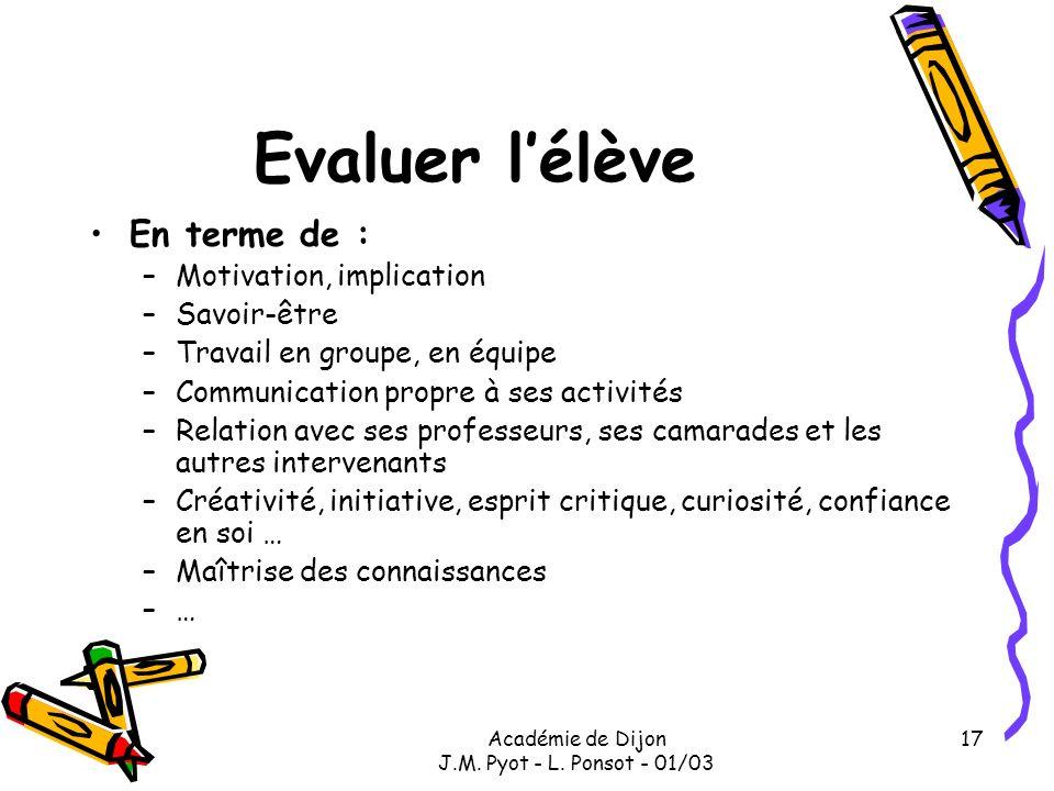 Académie de Dijon J.M. Pyot - L. Ponsot - 01/03 17 Evaluer lélève En terme de : –Motivation, implication –Savoir-être –Travail en groupe, en équipe –C