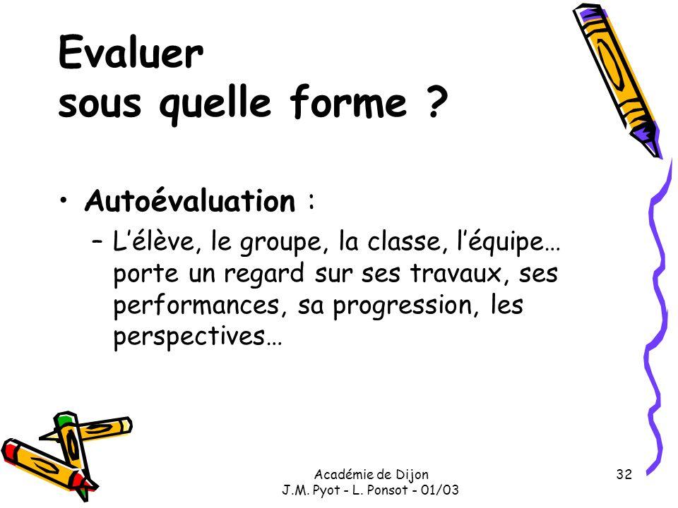 Académie de Dijon J.M. Pyot - L. Ponsot - 01/03 32 Evaluer sous quelle forme ? Autoévaluation : –Lélève, le groupe, la classe, léquipe… porte un regar