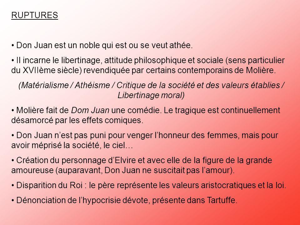 RUPTURES Don Juan est un noble qui est ou se veut athée. Il incarne le libertinage, attitude philosophique et sociale (sens particulier du XVIIème siè
