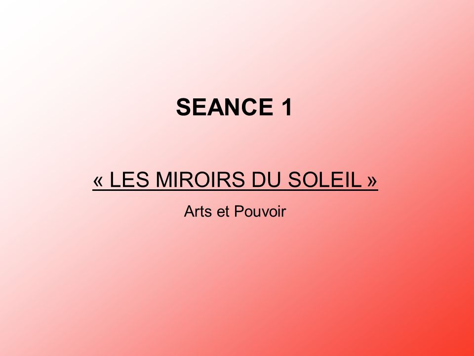 SEANCE 1 « LES MIROIRS DU SOLEIL » Arts et Pouvoir
