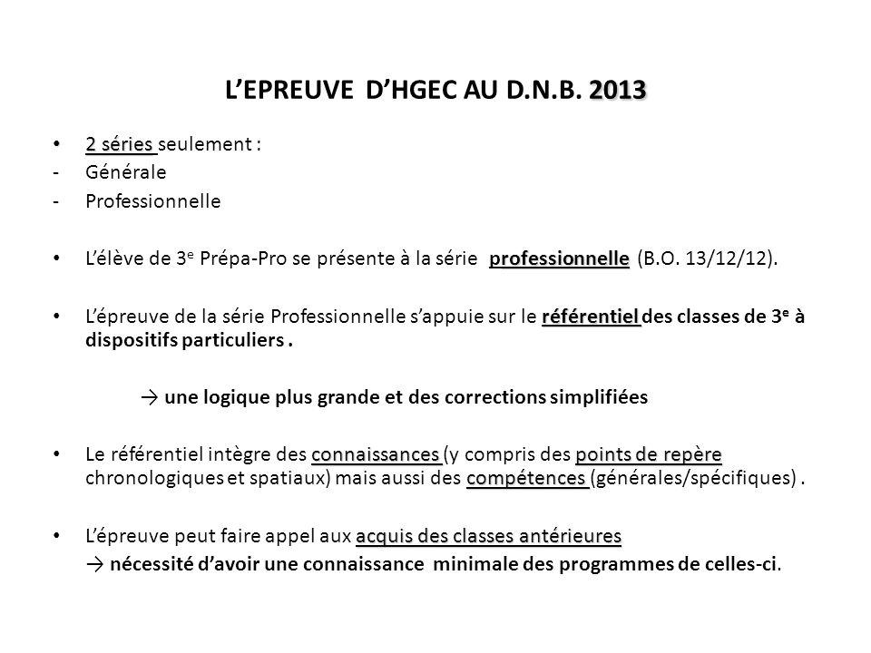 ORGANISATION DE LEPREUVE DHGEC AVANT 2013 : 3 parties A PARTIR DE 2013 : toujours 3 parties, mais différentes 1/ HISTOIRE ou GEOGRAPHIE au choix 18 points 1/ HISTOIRE (dont «repères ») 13 points ++ 2/ EDUCATION CIVIQUE 12 points 2/ GEOGRAPHIE (dont « repères ») 13 points ++ 3/ Repères chronologiques et spatiaux 6 points 3/ EDUCATION CIVIQUE 10 points (maîtrise de la langue : 4 points) les 3 disciplines sont interrogées (volonté déquilibre) MAIS le poids relatif de lEC diminue