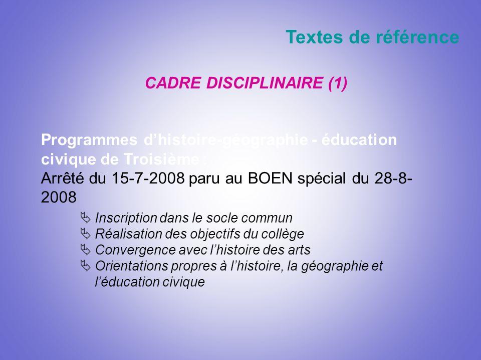 CADRE DISCIPLINAIRE (1) Textes de référence Programmes dhistoire-géographie - éducation civique de Troisième : Arrêté du 15-7-2008 paru au BOEN spécia