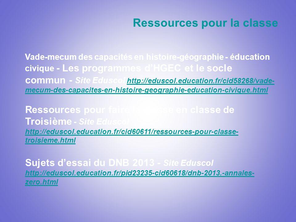 Vade-mecum des capacités en histoire-géographie - éducation civique - Les programmes dHGEC et le socle commun - Site Eduscol http://eduscol.education.fr/cid58268/vade- mecum-des-capacites-en-histoire-geographie-education-civique.html http://eduscol.education.fr/cid58268/vade- mecum-des-capacites-en-histoire-geographie-education-civique.html Ressources pour faire la classe en classe de Troisième - Site Eduscol http://eduscol.education.fr/cid60611/ressources-pour-classe- troisieme.html Sujets dessai du DNB 2013 - Site Eduscol http://eduscol.education.fr/pid23235-cid60618/dnb-2013.-annales- zero.html Ressources pour la classe