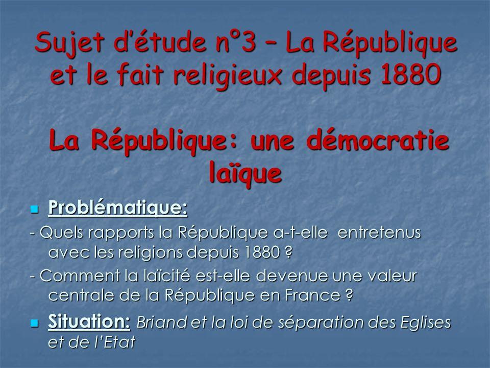 Sujet détude n°3 – La République et le fait religieux depuis 1880 La République: une démocratie laïque Problématique: Problématique: - Quels rapports