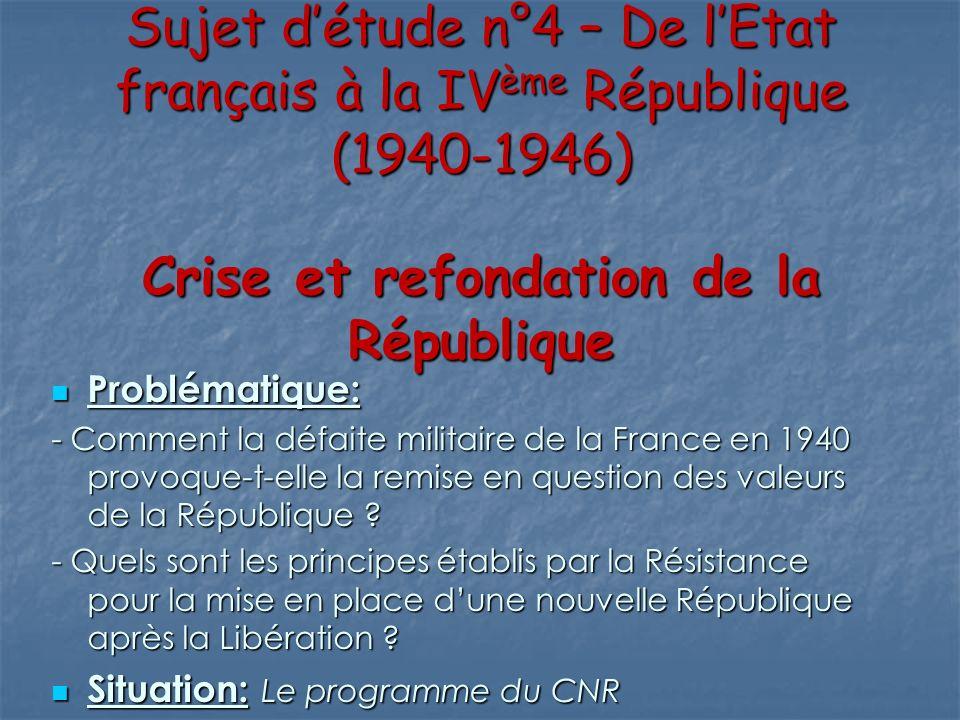 Sujet détude n°4 – De lEtat français à la IVème République (1940-1946) Crise et refondation de la République Problématique: Problématique: - Comment l