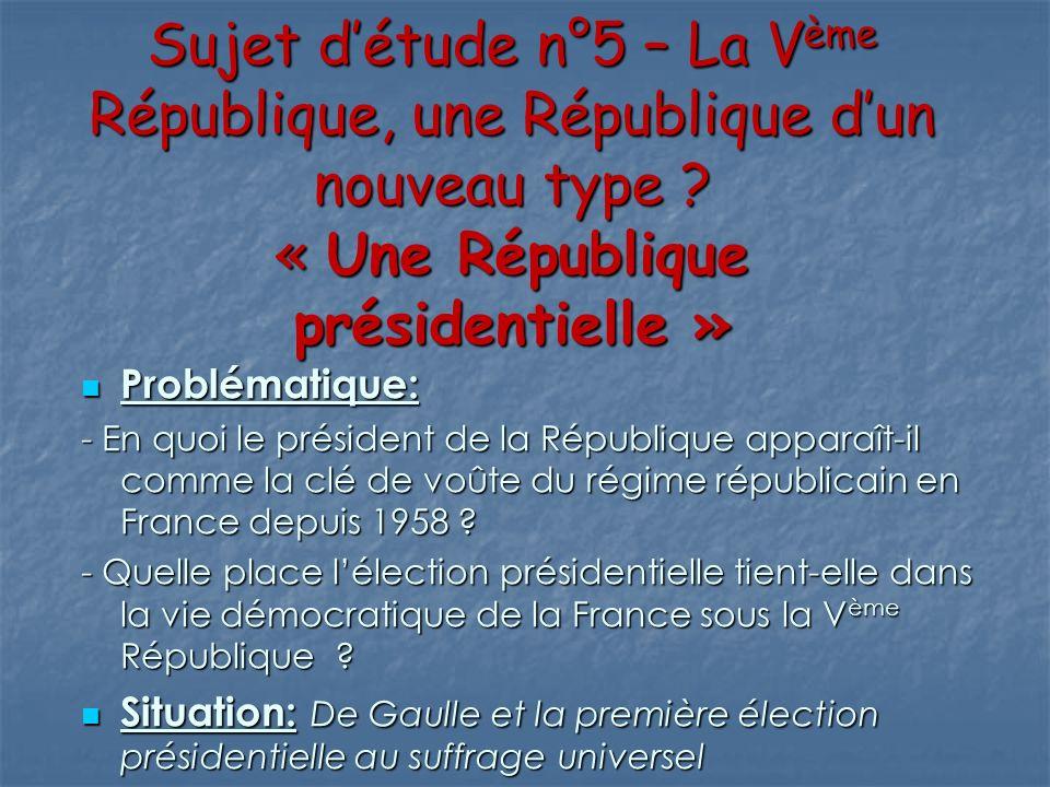 Sujet détude n°5 – La Vème République, une République dun nouveau type ? « Une République présidentielle » Problématique: Problématique: - En quoi le