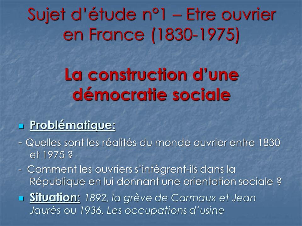 Sujet détude n°1 – Etre ouvrier en France (1830-1975) 1892, la grève de Carmaux et Jean Jaurès 1936, Les occupations dusines Comment la classe ouvrière, à travers les luttes sociales et politiques, a-t-elle intégré et influencé la République .