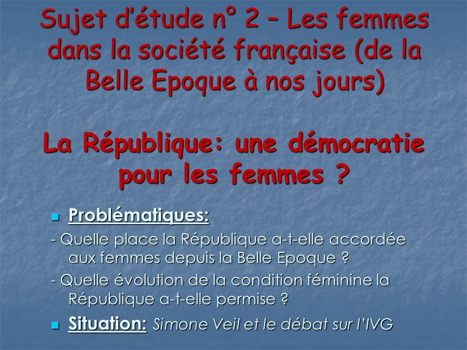 Sujet détude n° 2 – Les femmes dans la société française (de la Belle Epoque à nos jours) La République: une démocratie pour les femmes ? Problématiqu