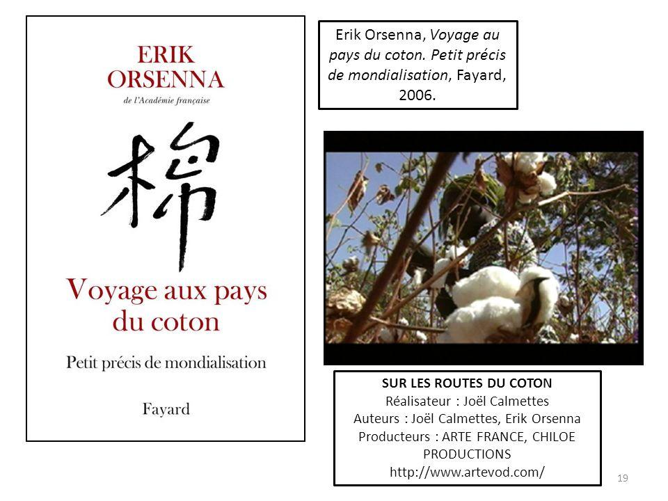 19 Erik Orsenna, Voyage au pays du coton. Petit précis de mondialisation, Fayard, 2006. SUR LES ROUTES DU COTON Réalisateur : Joël Calmettes Auteurs :