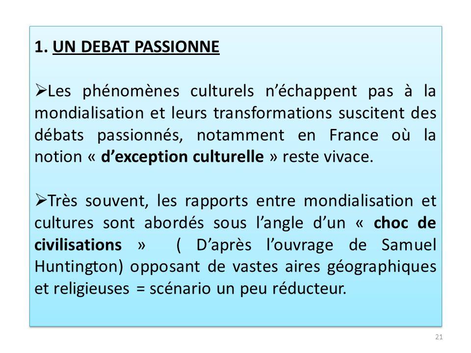 1. UN DEBAT PASSIONNE Les phénomènes culturels néchappent pas à la mondialisation et leurs transformations suscitent des débats passionnés, notamment