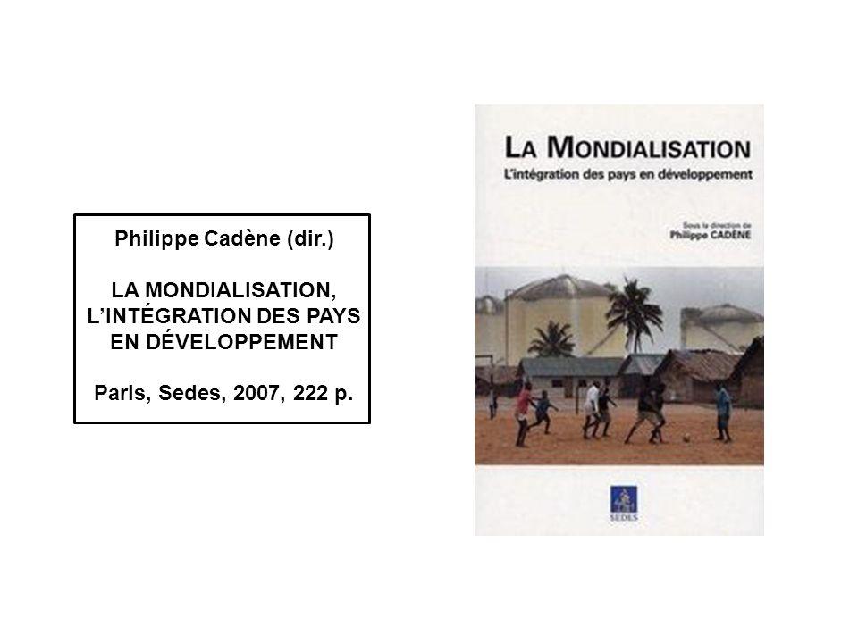 Philippe Cadène (dir.) LA MONDIALISATION, LINTÉGRATION DES PAYS EN DÉVELOPPEMENT Paris, Sedes, 2007, 222 p.