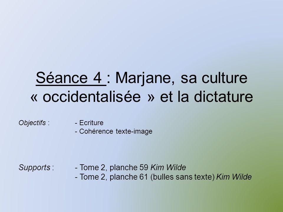Séance 4 : Marjane, sa culture « occidentalisée » et la dictature Supports :- Tome 2, planche 59 Kim Wilde - Tome 2, planche 61 (bulles sans texte) Kim Wilde Objectifs :- Ecriture - Cohérence texte-image