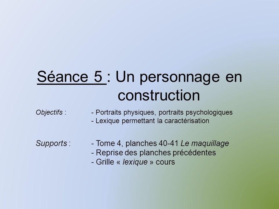 Séance 5 : Un personnage en construction Supports :- Tome 4, planches 40-41 Le maquillage - Reprise des planches précédentes - Grille « lexique » cours Objectifs :- Portraits physiques, portraits psychologiques - Lexique permettant la caractérisation