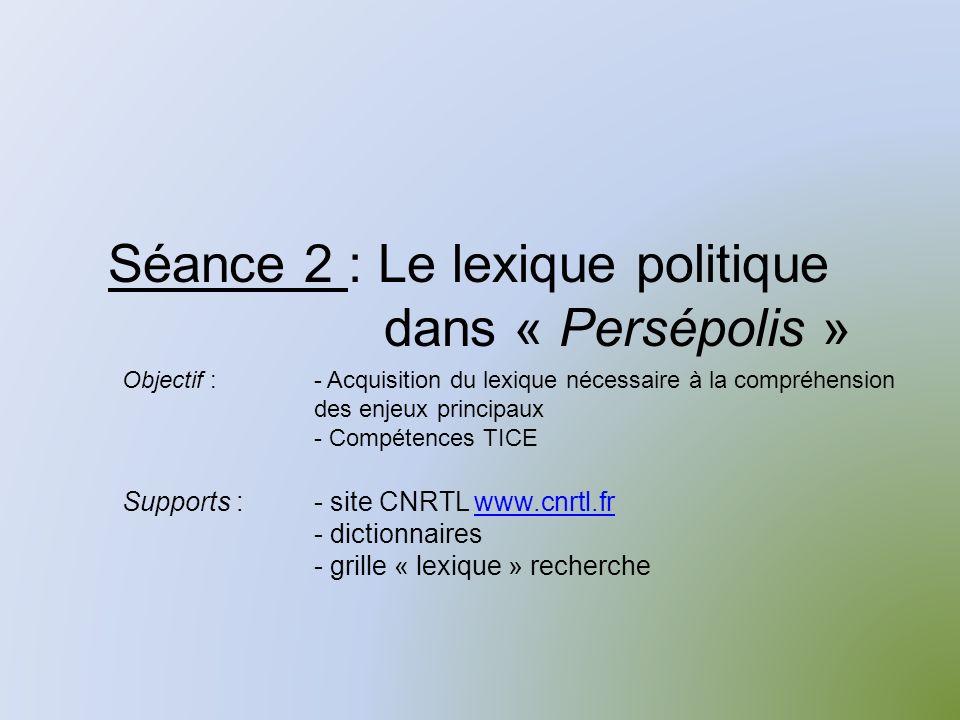 Séance 2 : Le lexique politique dans « Persépolis » Supports :- site CNRTL www.cnrtl.frwww.cnrtl.fr - dictionnaires - grille « lexique » recherche Objectif :- Acquisition du lexique nécessaire à la compréhension des enjeux principaux - Compétences TICE