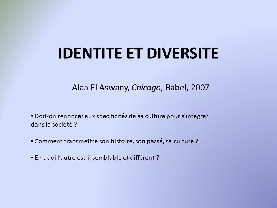 IDENTITE ET DIVERSITE Alaa El Aswany, Chicago, Babel, 2007 Doit-on renoncer aux spécificités de sa culture pour sintégrer dans la société ? Comment tr