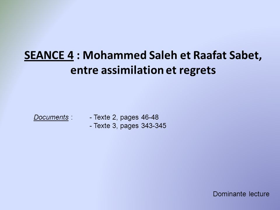 SEANCE 4 : Mohammed Saleh et Raafat Sabet, entre assimilation et regrets Documents : - Texte 2, pages 46-48 - Texte 3, pages 343-345 Dominante lecture