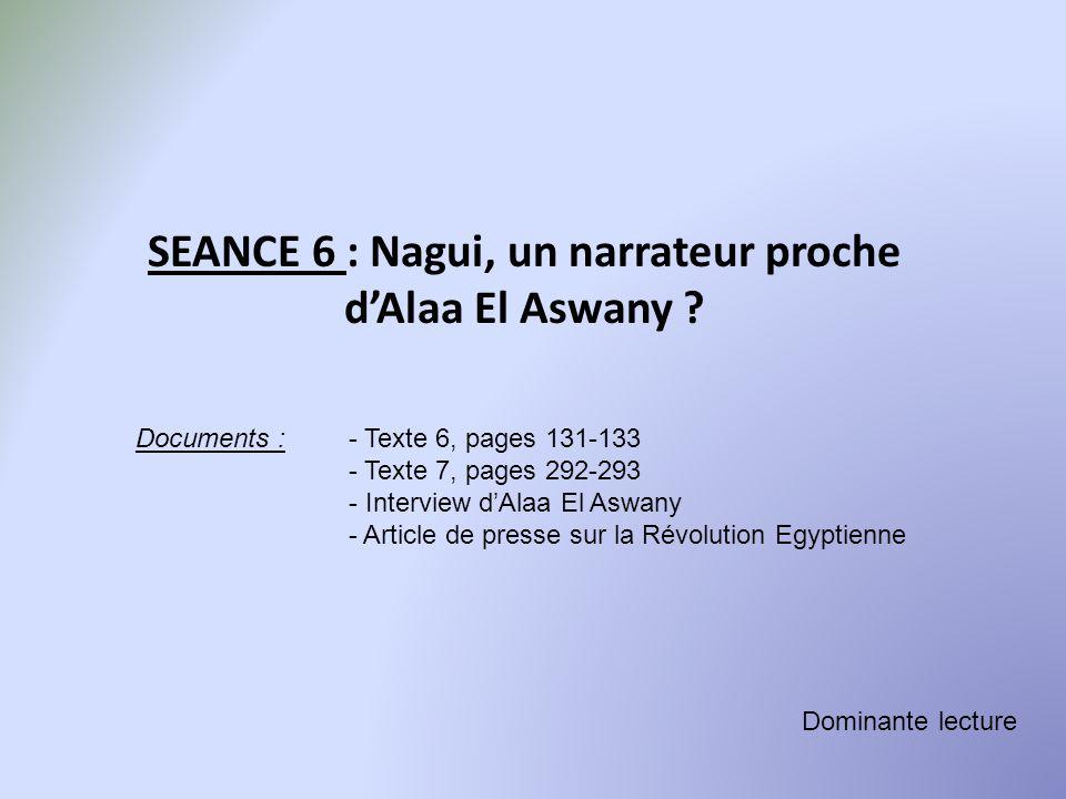 SEANCE 6 : Nagui, un narrateur proche dAlaa El Aswany ? Documents :- Texte 6, pages 131-133 - Texte 7, pages 292-293 - Interview dAlaa El Aswany - Art