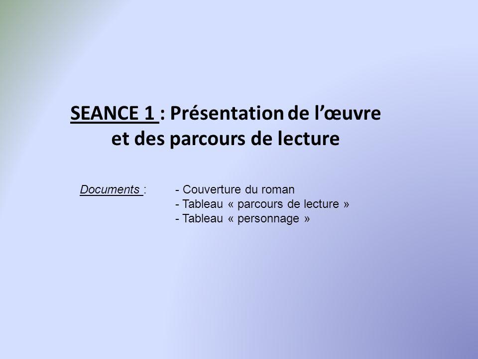 SEANCE 1 : Présentation de lœuvre et des parcours de lecture Documents : - Couverture du roman - Tableau « parcours de lecture » - Tableau « personnag