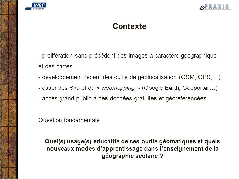 Contexte - prolifération sans précédent des images à caractère géographique et des cartes - développement récent des outils de géolocalisation (GSM, GPS,…) - essor des SIG et du « webmapping » (Google Earth, Géoportail…) - accès grand public à des données gratuites et géoréférencées Question fondamentale : Quel(s) usage(s) éducatifs de ces outils géomatiques et quels nouveaux modes dapprentissage dans lenseignement de la géographie scolaire