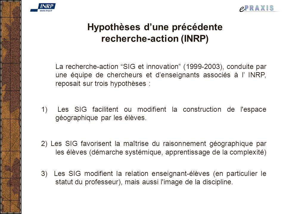 Hypothèses dune précédente recherche-action (INRP) La recherche-action SIG et innovation (1999-2003), conduite par une équipe de chercheurs et denseignants associés à l INRP, reposait sur trois hypothèses : 1) Les SIG facilitent ou modifient la construction de l espace géographique par les élèves.