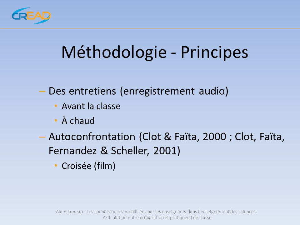 Méthodologie - Principes – Des entretiens (enregistrement audio) Avant la classe À chaud – Autoconfrontation (Clot & Faïta, 2000 ; Clot, Faïta, Fernan
