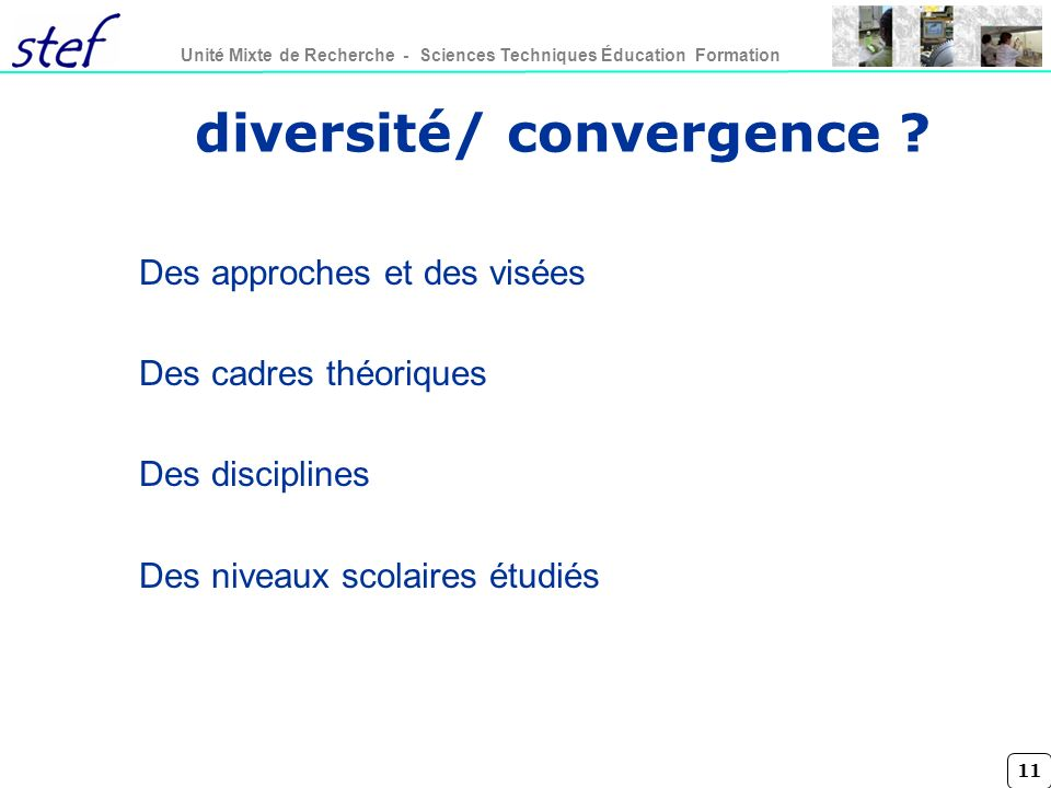 11 Unité Mixte de Recherche - Sciences Techniques Éducation Formation diversité/ convergence ? Des approches et des visées Des cadres théoriques Des d
