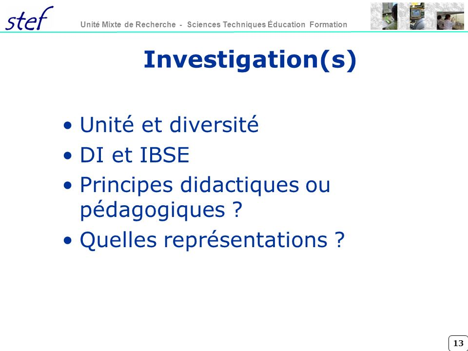 13 Unité Mixte de Recherche - Sciences Techniques Éducation Formation Investigation(s) Unité et diversité DI et IBSE Principes didactiques ou pédagogiques .