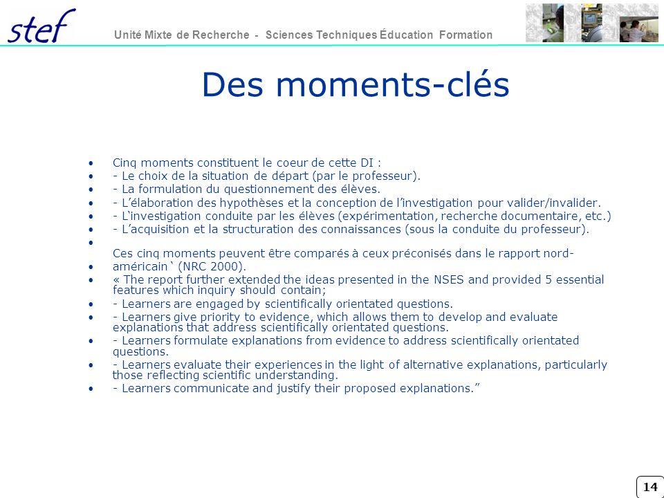 14 Unité Mixte de Recherche - Sciences Techniques Éducation Formation Des moments-clés Cinq moments constituent le coeur de cette DI : - Le choix de la situation de départ (par le professeur).