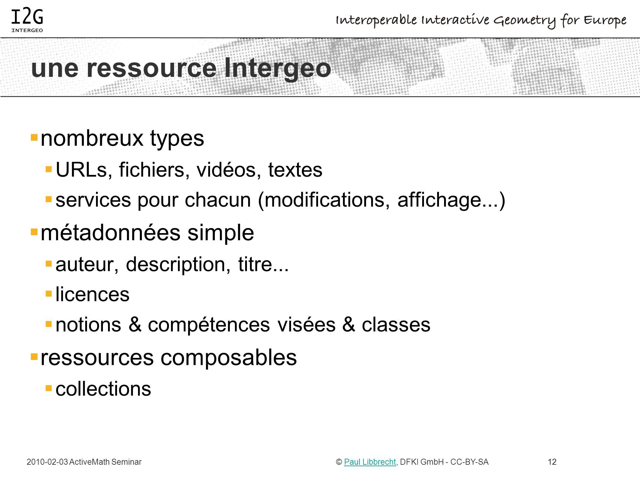 2010-02-03 ActiveMath Seminar© Paul Libbrecht, DFKI GmbH - CC-BY-SAPaul Libbrecht12 une ressource Intergeo nombreux types URLs, fichiers, vidéos, text