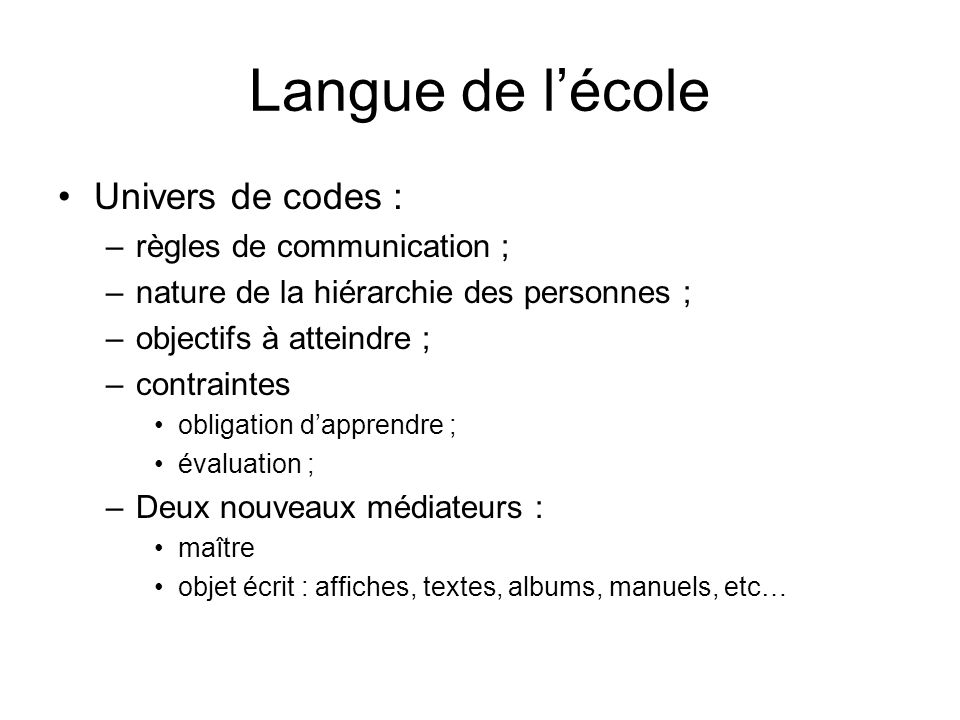 Langue de lécole Univers de codes : –règles de communication ; –nature de la hiérarchie des personnes ; –objectifs à atteindre ; –contraintes obligati