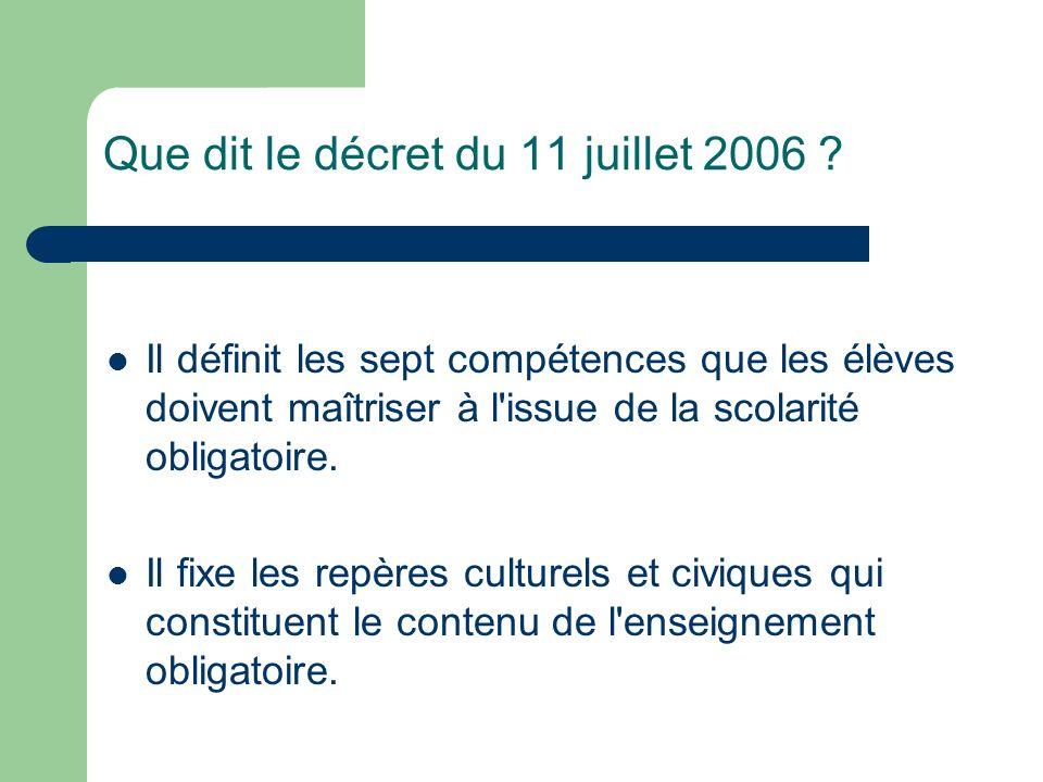 Que dit le décret du 11 juillet 2006 ? Il définit les sept compétences que les élèves doivent maîtriser à l'issue de la scolarité obligatoire. Il fixe