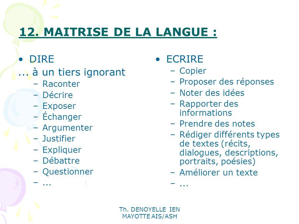 Th. DENOYELLE IEN MAYOTTE AIS/ASH 12. MAITRISE DE LA LANGUE : DIRE... à un tiers ignorant –Raconter –Décrire –Exposer –Échanger –Argumenter –Justifier