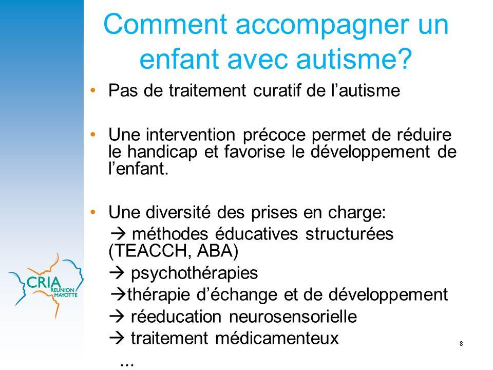 8 Comment accompagner un enfant avec autisme? Pas de traitement curatif de lautisme Une intervention précoce permet de réduire le handicap et favorise