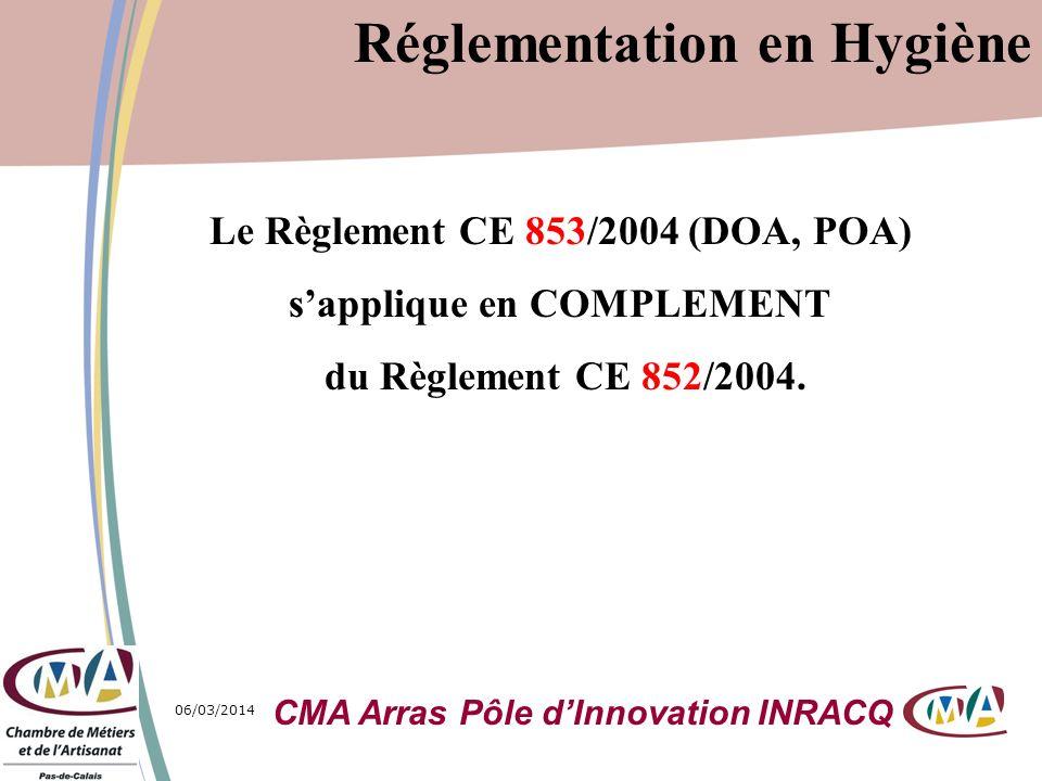 06/03/20145 Le Règlement CE 853/2004 (DOA, POA) sapplique en COMPLEMENT du Règlement CE 852/2004. Réglementation en Hygiène CMA Arras Pôle dInnovation