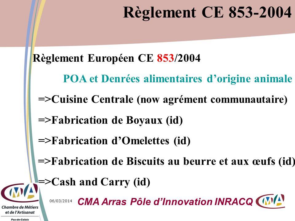06/03/20148 Le Règlement CE 853/2004 ne sapplique pas : -aux POA transformés avec POV (pizza, Brochettes) -aux petites quantités de pdts primaires mais … -à la Consommation domestique -au Commerce de détail sauf remise indirecte mais notion dactivité marginale, localisée et restreinte Règlement CE 853-2004 CMA Arras Pôle dInnovation INRACQ