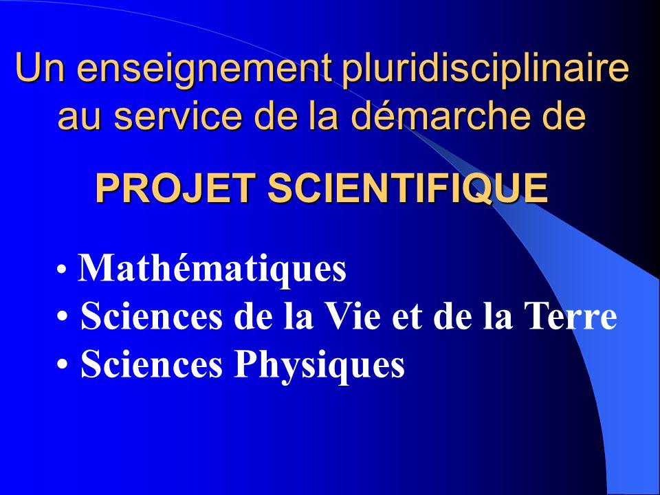 Un enseignement pluridisciplinaire au service de la démarche de PROJET SCIENTIFIQUE Mathématiques Sciences de la Vie et de la Terre Sciences Physiques