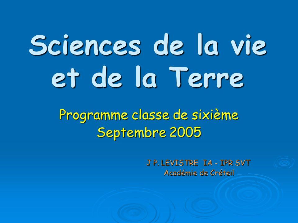 Sciences de la vie et de la Terre Programme classe de sixième Septembre 2005 J P. LEVISTRE IA - IPR SVT J P. LEVISTRE IA - IPR SVT Académie de Créteil