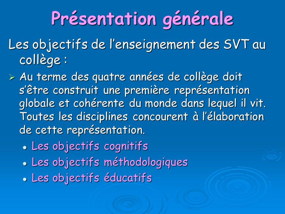 Présentation générale Les objectifs de lenseignement des SVT au collège : Au terme des quatre années de collège doit sêtre construit une première repr