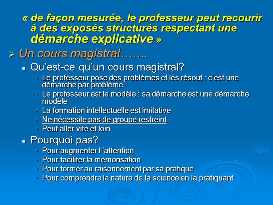 « de façon mesurée, le professeur peut recourir à des exposés structurés respectant une démarche explicative » Un cours magistral……. Un cours magistra