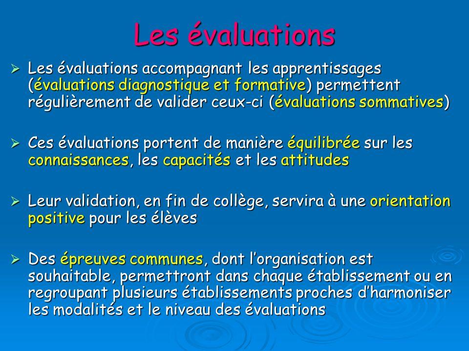 Les évaluations Les évaluations accompagnant les apprentissages (évaluations diagnostique et formative) permettent régulièrement de valider ceux-ci (évaluations sommatives) Les évaluations accompagnant les apprentissages (évaluations diagnostique et formative) permettent régulièrement de valider ceux-ci (évaluations sommatives) Ces évaluations portent de manière équilibrée sur les connaissances, les capacités et les attitudes Ces évaluations portent de manière équilibrée sur les connaissances, les capacités et les attitudes Leur validation, en fin de collège, servira à une orientation positive pour les élèves Leur validation, en fin de collège, servira à une orientation positive pour les élèves Des épreuves communes, dont lorganisation est souhaitable, permettront dans chaque établissement ou en regroupant plusieurs établissements proches dharmoniser les modalités et le niveau des évaluations Des épreuves communes, dont lorganisation est souhaitable, permettront dans chaque établissement ou en regroupant plusieurs établissements proches dharmoniser les modalités et le niveau des évaluations