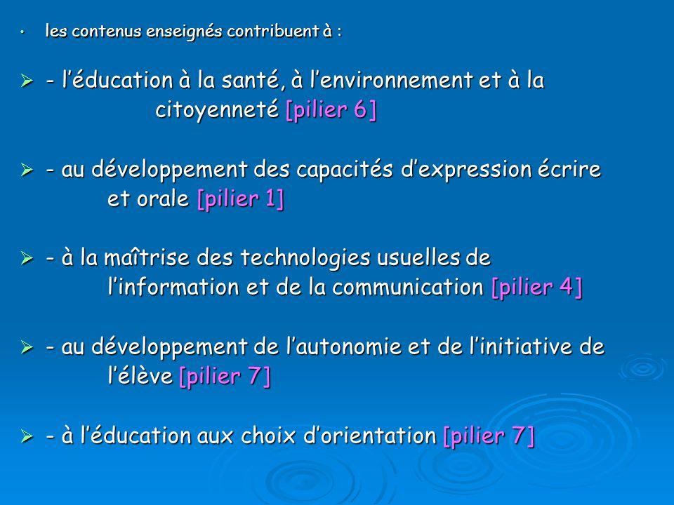 les contenus enseignés contribuent à : les contenus enseignés contribuent à : - léducation à la santé, à lenvironnement et à la - léducation à la santé, à lenvironnement et à la citoyenneté [pilier 6] - au développement des capacités dexpression écrire - au développement des capacités dexpression écrire et orale [pilier 1] et orale [pilier 1] - à la maîtrise des technologies usuelles de - à la maîtrise des technologies usuelles de linformation et de la communication [pilier 4] linformation et de la communication [pilier 4] - au développement de lautonomie et de linitiative de - au développement de lautonomie et de linitiative de lélève [pilier 7] lélève [pilier 7] - à léducation aux choix dorientation [pilier 7] - à léducation aux choix dorientation [pilier 7]
