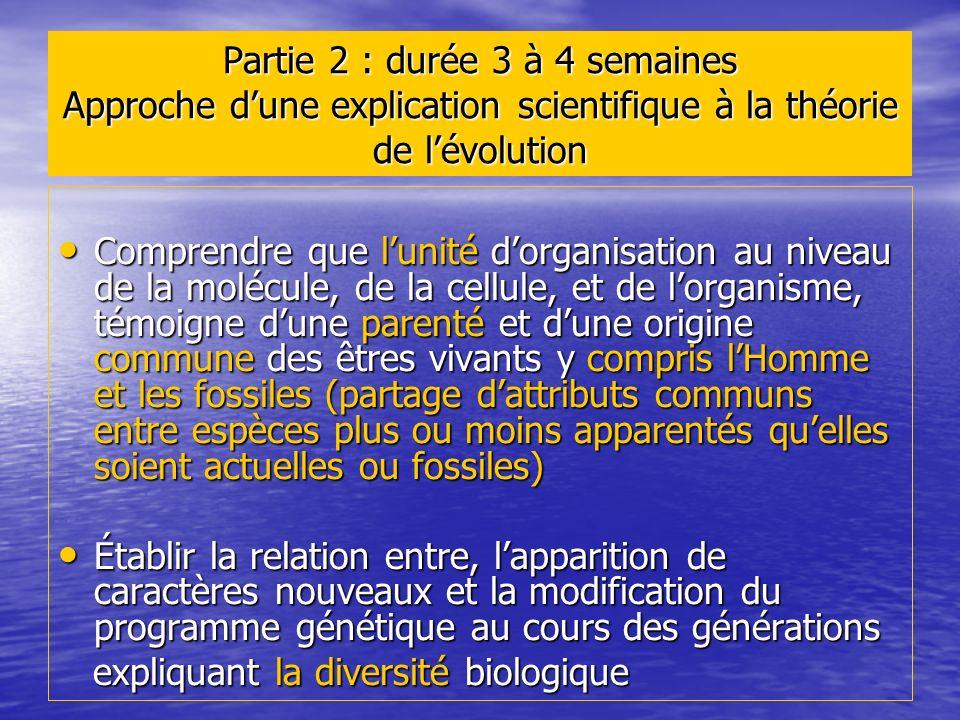 Partie 2 : durée 3 à 4 semaines Approche dune explication scientifique à la théorie de lévolution Comprendre que lunité dorganisation au niveau de la